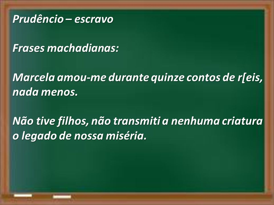 Prudêncio – escravo Frases machadianas: Marcela amou-me durante quinze contos de r[eis, nada menos.